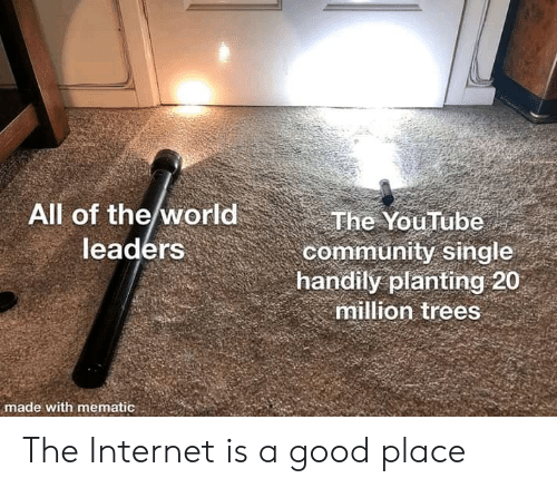 Good Place: All of the world  leaders  The YouTube  community single  handily planting 20  million trees  made with mematic The Internet is a good place