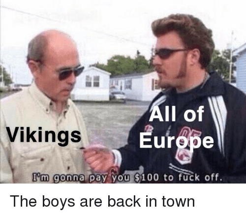 Anaconda, The Boys Are Back in Town, and Fuck: All of  urope  Vikings  I'm gonna pay you $100 to fuck off. The boys are back in town