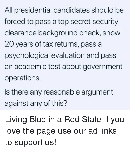 Blue In: All presidential candidates should be  forced to pass a top secret security  clearance background check, show  20 years of tax returns, pass a  psychological evaluation and pass  an academic test about government  operations.  Is there any reasonable argument  against any of this? Living Blue in a Red State  If you love the page use our ad links to support us!