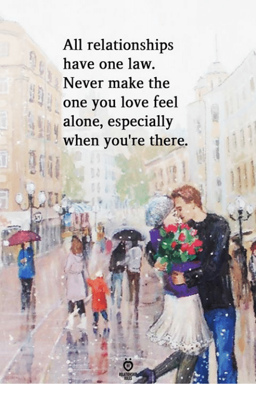 Being Alone, Love, and Relationships: All relationships  have one law.  Never make the  one you love feel  alone, especially  when you're there.  RELA