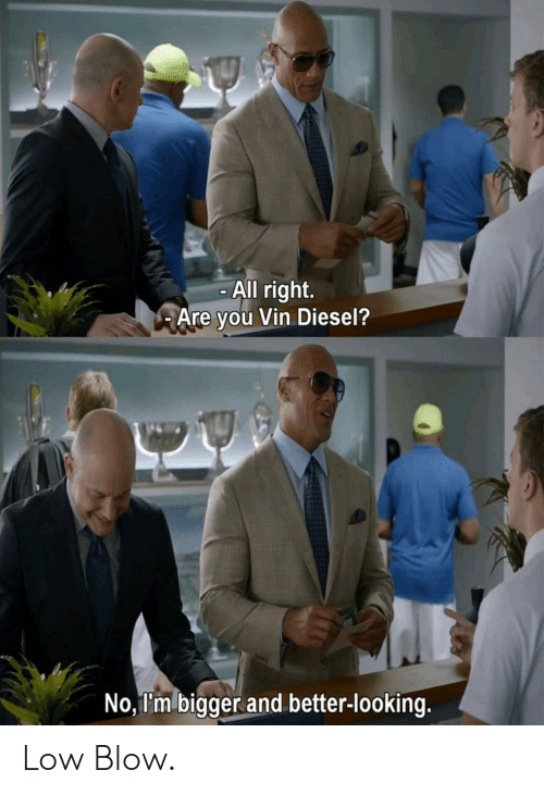 Diesel: All right.  Are you Vin Diesel?  No, I'm bigger and better-looking. Low Blow.