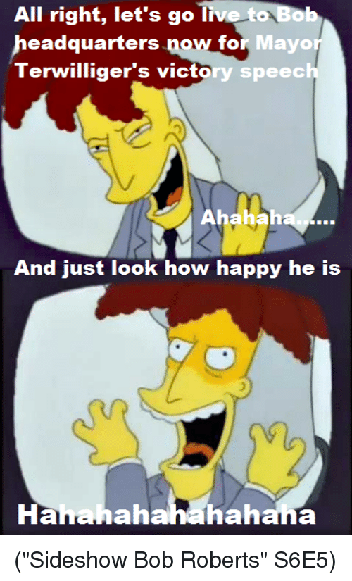 """Memes, Victorious, and 🤖: All right, let's go live to B  headquarters  now for Mayor  Terwilliger's victory speech  And just look how happy he is  hahahahahana  Ha (""""Sideshow Bob Roberts"""" S6E5)"""