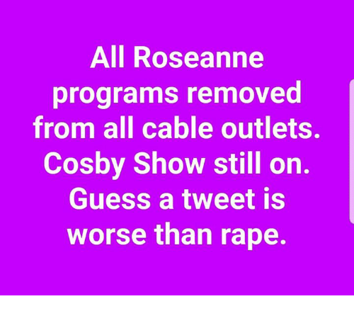 cosby show: All Roseanne  programs removed  from all cable outlets.  Cosby Show still on.  Guess a tweet is  worse than rape.