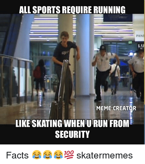 Sportsing: ALL SPORTS REQUIRE RUNNING  PAN  MEME CREATOR  LIKE SKATING WHEN U RUN FROM  SECURITY Facts 😂😂😂💯 skatermemes