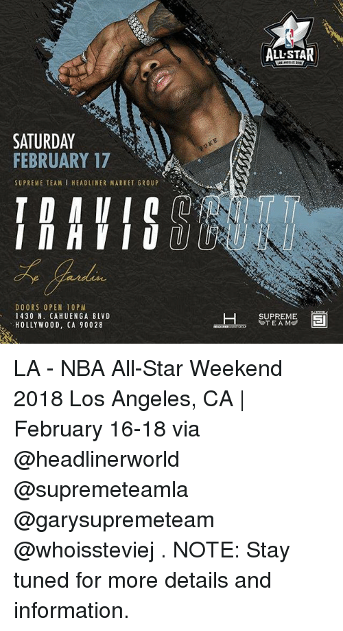 nba all star weekend: ALL-STAL  SATURDAY  FEBRUARY 17  SUPREME TEAM I HEADLINER MARKET GROUP .  DOORS OPEN 10PM  1430 N. CAHUENGA BLVD  HOLLYWO0D, CA 90028  SUPREME  TEAM LA - NBA All-Star Weekend 2018 Los Angeles, CA | February 16-18 via @headlinerworld @supremeteamla @garysupremeteam @whoissteviej . NOTE: Stay tuned for more details and information.