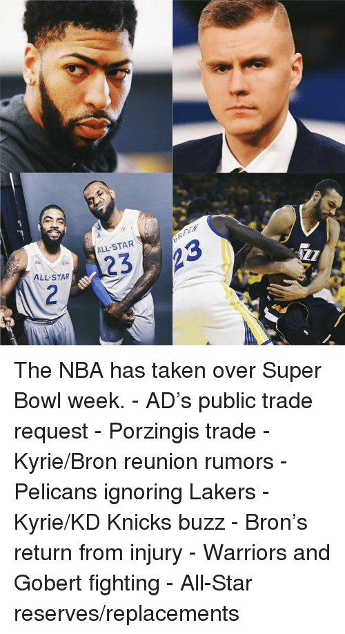 reunion: ALL-STAR\  ALL STAR The NBA has taken over Super Bowl week.  - AD's public trade request - Porzingis trade - Kyrie/Bron reunion rumors - Pelicans ignoring Lakers - Kyrie/KD Knicks buzz - Bron's return from injury - Warriors and Gobert fighting - All-Star reserves/replacements