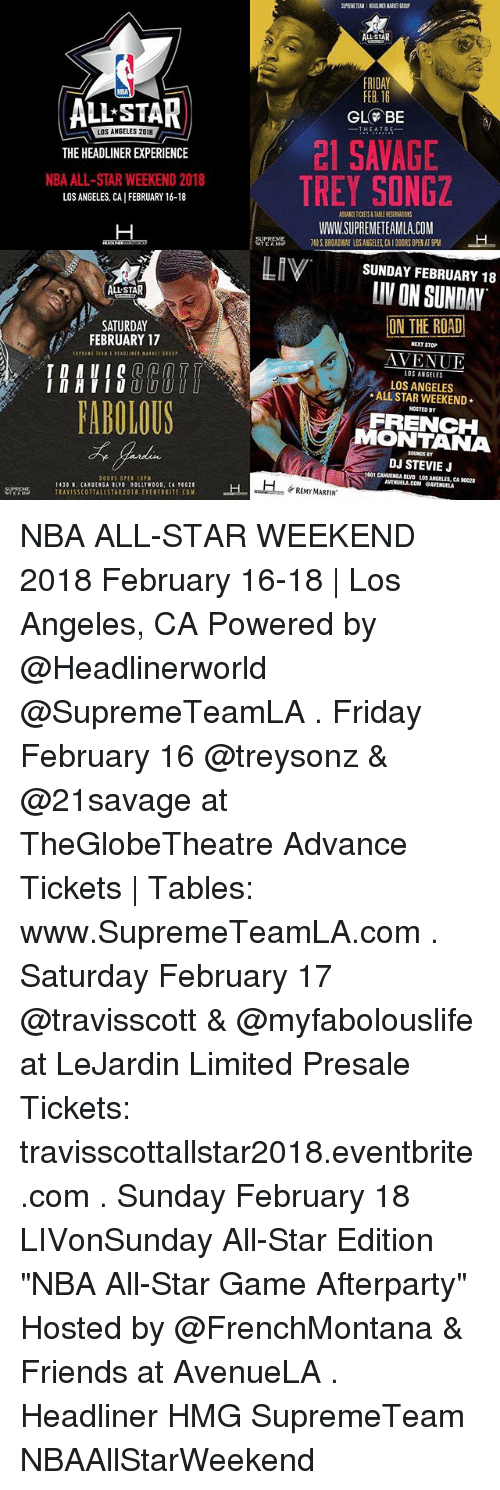 """nba all star weekend: ALL STAR  FRIDAY  FEB. 16  HBA  ALL STAD  THEATRE  LOS ANGELES 201a  THE HEADLINER EXPERIENCE  NBA ALL-STAR WEEKEND 2018  2I SAVAGE  LOS ANGELES, CA FEBRUARY 16-18  WWW.SUPREMETEAMLA.COM  7401880AMM LOSANGELES CA 1 000RS OPEN AT 9PM  SUPREME  SUNDAY FEBRUARY 18  LIV ON SUNDAY  ALL STAR  ON THE ROAD  AVENUE  ALL STAR WEEKEND  FRENCH  SATURDAY  FEBRUARY 17  NEXT STOP  LOS ANGELES  LOS ANGELES  InHIIObU  MOSTED B  FABOLOUS  MONTANA  SOUNDS BT  DJ STEVIEJ  1601 CAMUENGA BLYD LOS ANGELES, CA 90028  AVENUELA.COM GAVENUELA  DOORS OPES 10PM  1430 N. CANUENGA BLVD HOLLTWOOD, CA 90028  REMY MARTIN  ANTRAVISSCOTTALLSTAR2018 EYENTBRITE COM NBA ALL-STAR WEEKEND 2018 February 16-18 