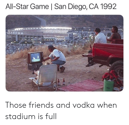 All Star, Friends, and Game: All-Star Game | San Diego, CA 1992 Those friends and vodka when stadium is full