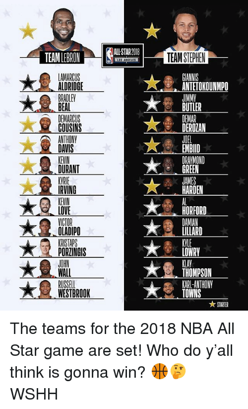 All Star, Draymond Green, and Kevin Durant: ALL STAR2018  TEAM STEPHEN  ANTETOKOUNMPO  JMM  BUTLER  ALDRIDGE  COUSINS  DEROZAN  JOEL  EMBID  DRAYMOND  GREEN  DAVIS  KEVIN  DURANT  HARDEN  KEVIN  LOVE  OLADIPO  PORZINGIS  HORFORD  LOWRY  KLAV  THOMPSON  KARL-ANTHONY  TOWNS  WESTBROOK  ★ STARTER The teams for the 2018 NBA All Star game are set! Who do y'all think is gonna win? 🏀🤔 WSHH