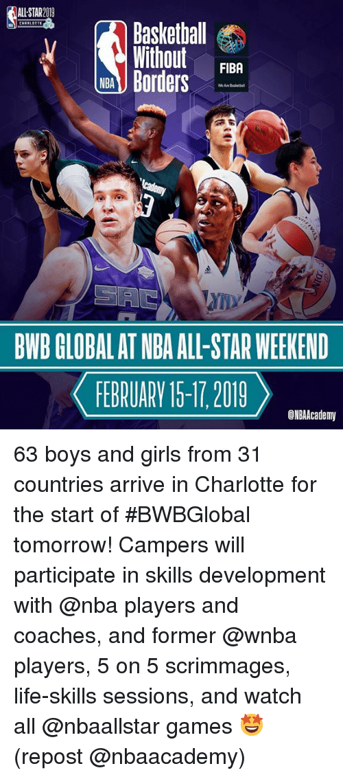 nba all star weekend: ALL STAR2019  Baskethall  Without FIBA  NB Borders  We Are Basket  BWB GLOBAL AT NBA ALL-STAR WEEKEND  FEBRUARV 15-17 2019  ONBAAcademy 63 boys and girls from 31 countries arrive in Charlotte for the start of #BWBGlobal tomorrow! Campers will participate in skills development with @nba players and coaches, and former @wnba players, 5 on 5 scrimmages, life-skills sessions, and watch all @nbaallstar games 🤩 (repost @nbaacademy)