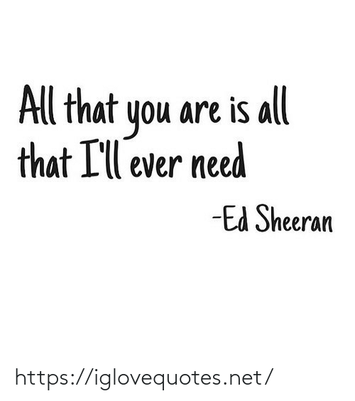 Ed Sheeran: All that you are is all  that I'll ever need  -Ed Sheeran https://iglovequotes.net/