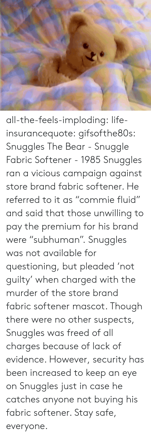 """Campaigner: all-the-feels-imploding:  life-insurancequote:  gifsofthe80s:  Snuggles The Bear - Snuggle Fabric Softener - 1985  Snuggles ran a vicious campaign against store brand fabric softener.  He referred to it as """"commie fluid"""" and said that those unwilling to pay the premium for his brand were """"subhuman"""".   Snuggles was not available for questioning, but pleaded 'not guilty' when charged with the murder of the store brand fabric softener mascot. Though there were no other suspects, Snuggles was freed of all charges because of lack of evidence. However, security has been increased to keep an eye on Snuggles just in case he catches anyone not buying his fabric softener. Stay safe, everyone."""