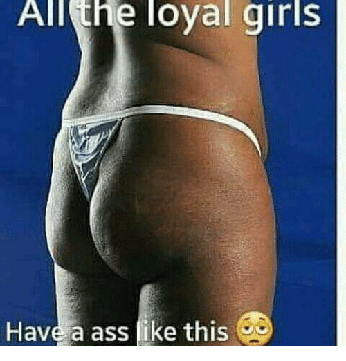 A Ass: All  the  loyal  girls  Have a ass fike this