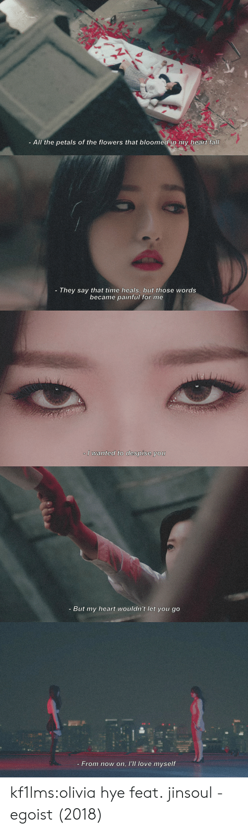 Despise: All the petals of the flowers that bloomed in my heart fall   They say that time heals, buut those words  became painful for me   I wanted to despise you   - But my heart wouldn't let you go   - From now on, l'll love myself kf1lms:olivia hye feat. jinsoul - egoist (2018)