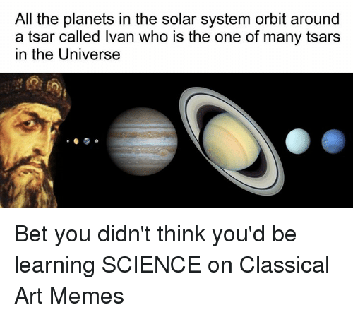 Classic Art: All the planets in the solar system orbit around  a tsar called Ivan who is the one of many tsars  In the Universe Bet you didn't think you'd be learning SCIENCE on Classical Art Memes