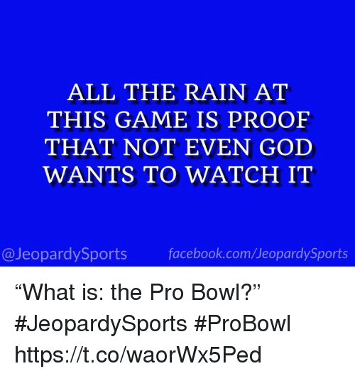 """Facebook, God, and Sports: ALL THE RAIN AT  THIS GAME IS PROOF  THAT NOT EVEN GOD  WANTS TO WATCH IT  @JeopardySports facebook.com/JeopardySports """"What is: the Pro Bowl?"""" #JeopardySports #ProBowl https://t.co/waorWx5Ped"""