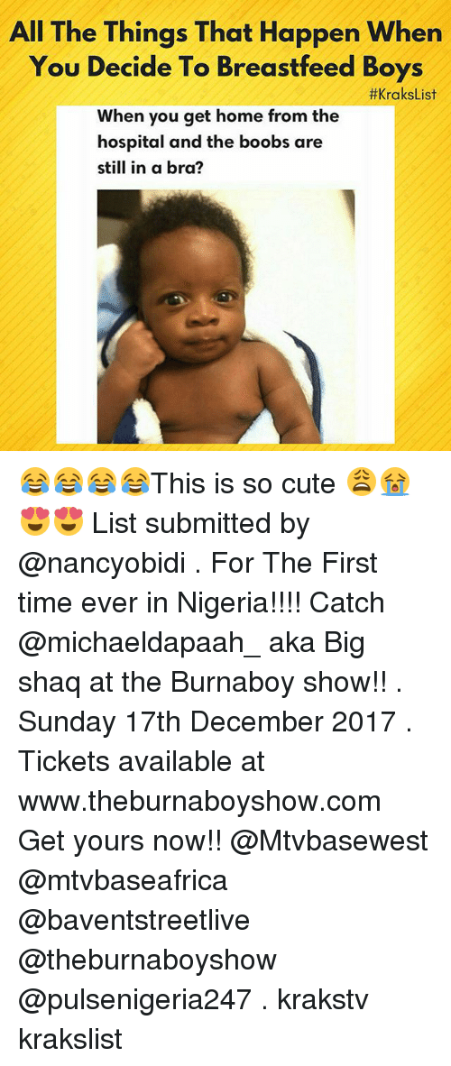 Cute, Memes, and Shaq: All The Things That Happen When  You Decide To Breastfeed Boys  When you get home from the  #KraksList  hospital and the boobs are  still in a bra? 😂😂😂😂This is so cute 😩😭😍😍 List submitted by @nancyobidi . For The First time ever in Nigeria!!!! Catch @michaeldapaah_ aka Big shaq at the Burnaboy show!! . Sunday 17th December 2017 . Tickets available at www.theburnaboyshow.com Get yours now!! @Mtvbasewest @mtvbaseafrica @baventstreetlive @theburnaboyshow @pulsenigeria247 . krakstv krakslist
