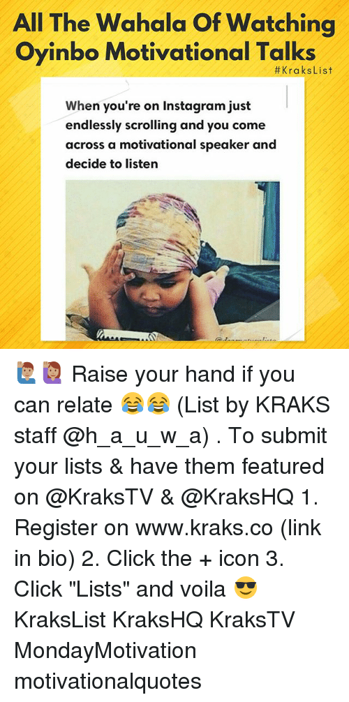 "Click, Instagram, and Memes: All The Wahala Of Watching  Oyinbo Motivational Talks  #KraksList  When you're on Instagram just  endlessly scrolling and you come  across a motivational speaker and  decide to listern 🙋🏽‍♂️🙋🏽‍♀️ Raise your hand if you can relate 😂😂 (List by KRAKS staff @h_a_u_w_a) . To submit your lists & have them featured on @KraksTV & @KraksHQ 1. Register on www.kraks.co (link in bio) 2. Click the + icon 3. Click ""Lists"" and voila 😎 KraksList KraksHQ KraksTV MondayMotivation motivationalquotes"