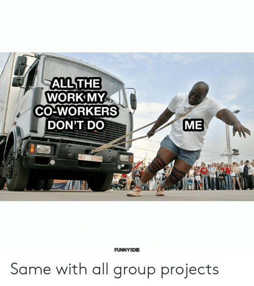 Co Workers: ALL THE  WORK MY  CO-WORKERS  ME  DON'T DO  KI 2299  FUNNY DIE Same with all group projects