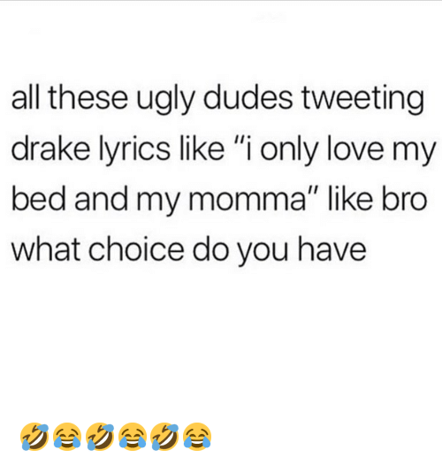 """Drake, Love, and Memes: all these ugly dudes tweeting  drake lyrics like """"i only love my  bed and my momma"""" like bro  what choice do you have 🤣😂🤣😂🤣😂"""