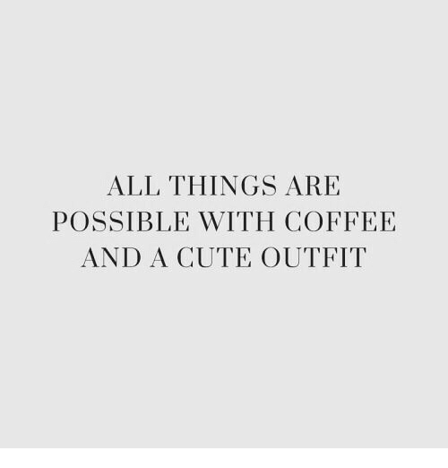 Cute, Coffee, and All: ALL THINGS ARE  POSSIBLE WITH COFFEE  AND A CUTE OUTFIT