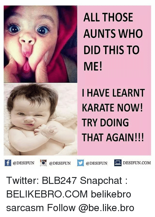 karat: ALL THOSE  AUNTS WHO  DID THIS TO  ME!  I HAVE LEARNT  KARATE NOW!  TRY DOING  THAT AGAIN!!!  @DESIFUN  @DESIFUN  @DESIFUN  DESIFUN.COM Twitter: BLB247 Snapchat : BELIKEBRO.COM belikebro sarcasm Follow @be.like.bro