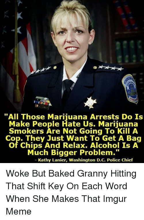 """Baked, Cookies, and Meme: """"All Those Marijuana Arrests Do Is  Make People Hate Us. Marijuana  Smokers Are Not Going To Kill A  Cop. They Just Want To Get A Bag  of Chips And Relax. Alcohol Is A  Much Bigger Problem.""""  Kathy Lanier, Washington D.C. Police Chief Woke But Baked Granny Hitting That Shift Key On Each Word When She Makes That Imgur Meme"""