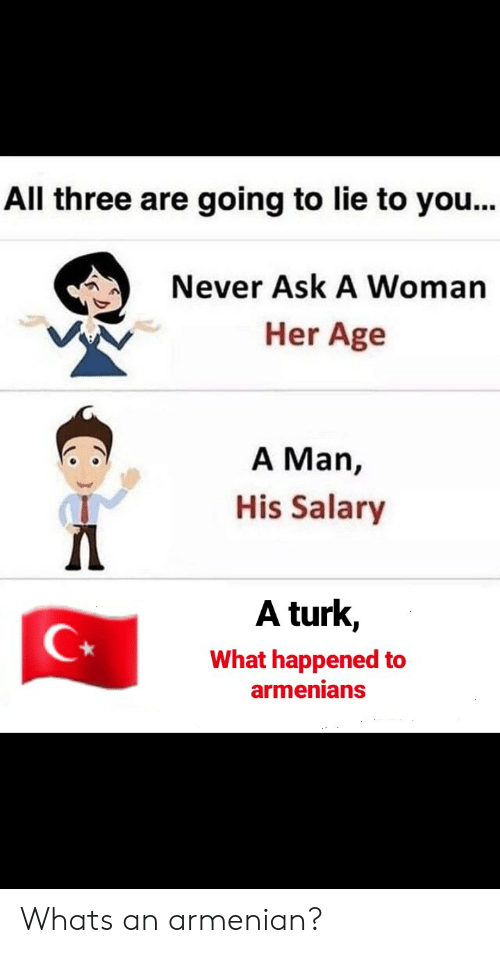 Turk: All three are going to lie to you...  Never Ask A Woman  Her Age  A Man,  His Salary  A turk,  What happened to  armenians Whats an armenian?