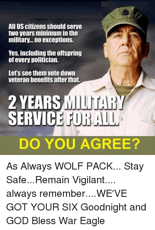 the offspring: All US citizens should serve  two yearsminimum inthe  military... no exceptions.  Yes, including the offspring  of every politician.  Let's see them vote down  veteran benefits afterthat.  2 YEARS  MILITAR  SERVIC  DO YOU AGREE? As Always WOLF PACK... Stay Safe...Remain Vigilant.... always remember....WE'VE GOT YOUR SIX  Goodnight and GOD Bless                                      War Eagle