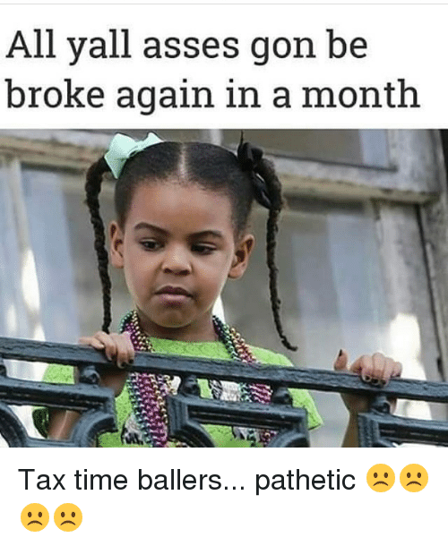Patheticness: All yall asses gon be  broke again in a month Tax time ballers... pathetic ☹️☹️☹️☹️
