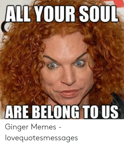 Red Hair Meme: ALL YOUR SOUL  ARE BELONG TO US Ginger Memes - lovequotesmessages