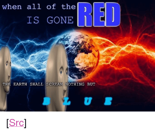 "Reddit, Scream, and Blue: all1 of the)  IS GONE  RED  when  THE EARTH SHALL SCREAM!NOTHING BUT  0 <p>[<a href=""https://www.reddit.com/r/surrealmemes/comments/7witn6/blue_will_be_here_s_h_o_r_t_l_y/"">Src</a>]</p>"
