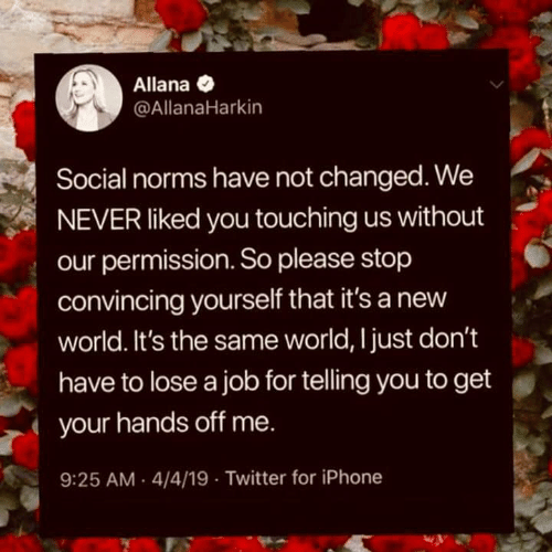 norms: Allana  @AllanaHarkin  Social norms have not changed. We  NEVER liked you touching us without  our permission. So please stop  convincing yourself that it's a new  world. It's the same world, Ijust don't  have to lose a job for telling you to get  your hands off me.  9:25 AM 4/4/19 Twitter for iPhone