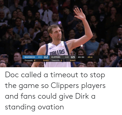 The Game, Clippers, and Game: ALLAS  MAVERICKS 26-33 112 CLIPPERS 3328 121 4th Qtr :09.4  Timeouts: 0  BONUS Timeouts: 2  BONUS Doc called a timeout to stop the game so Clippers players and fans could give Dirk a standing ovation