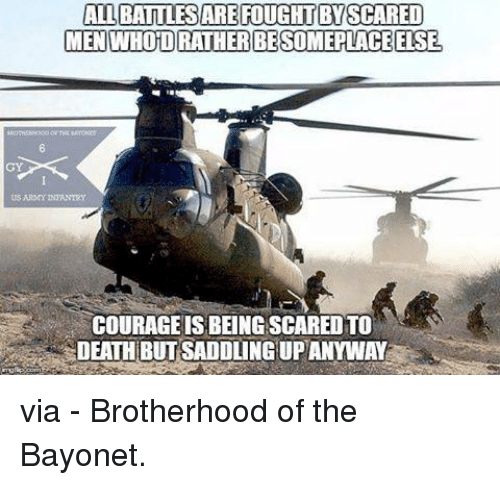saddles: ALLBATTLESARE FOUGHT BY SCARED  MEN WHOTO RATHER BESOMEPLACE ELSE.  US ARMY INTANTXY  COURAGE ISBEINGSCAREDTO  DEATH BUT SADDLING UPANYWAY via - Brotherhood of the Bayonet.