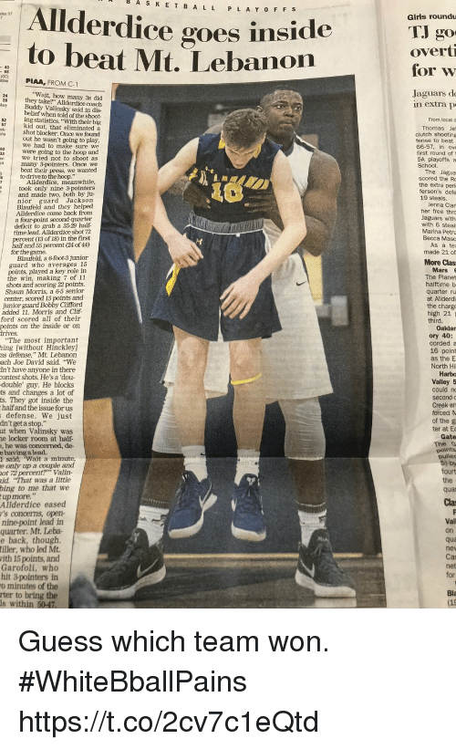 "Basketball, Girls, and The Game: Allderdice  AS  K  E T B A LL P L A Y OFF s  goes inside  Girls roundu  to beat Mt. Lebanon  overt  for w  Jaguars do  Wait, how many 3s did  28 they take?"" Allderdice coach  y Buddy Valinsky said in dis-  belief when told of the shoot-  n extra p  52  ing statistics. ""With their big  From local d  kid out, that eliminated a  shot blocker. Once we found  out he wasn't going to play  we had to make sure we  were going to the hoop and  we tried not to shoot as  many 3-pointers. Once we  beat their press, we wanted  clutch shooting  fense to beat  66-57, in ove  first round of t  5A playoffs a  to drive to the hoop.""  scored the R  Allderdice, meanwhile,  the extra peri  19 steals.  her free thro  took only nine 3-pointers  and made two, both by ju-  nior guard Jackson  Blaufeld and they helped  Allderdice come back from  Jaguars with  a fourpoint second-quarter  deficit to grab a 3529 half  Marina Petru  time lead. Allderdice shot 72  percent (13 of 18) in the first  half and 55 percent (24 of 44)  for the game.  made 21 of  Blaufeld, a 6 foot-3 junior  guard who averages 15  points, played a key role in  The Planet  halftime b  the win, making 7 of 11  shots and scoring 22 points.  Shaun Morris, a 6-5 senior  center, scored 13 points and  junior guard Bobby Clifford  added 11. Morris and Clif-  ford scored all of their  points on the inside or on  at Allderdi  the charge  high 21  ""The most important  hing [without Hinckley  as defense,"" Mt. Lebanon  ach Joe David said. ""We  in't have anyone in there  contest shots. He's a 'dou  double' guy. He blocks  ts and changes a lot of  s. They got inside the  halfand the issue for us  16 point  Harbo  Valley 5  an  defense. We just  dn't get a stop.""  ut when Valinsky was  e locker room at half-  , he was concerned, de-  ter at Ec  said, wait a minute  e only up a couple and  ot 72 percent?"" Valin-  id. ""That was a little  bing to me that we  upmore, ""  Allderdice eased  's concerms, open-  nine-point lead in  quarter. Mt. Leba-  e back, though.  iller, who led Mt  ith 15 points, and  Garofoli, who  hit 3-pointers in  o minutes of the  Cla  Vall  on  nev  Car  net  for  Bla  s within 50-47 Guess which team won. #WhiteBballPains https://t.co/2cv7c1eQtd"