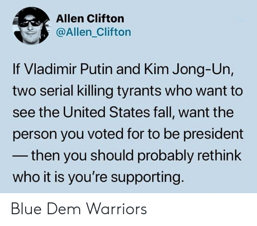 For To: Allen Clifton  @Allen_Clifton  If Vladimir Putin and Kim Jong-Un,  two serial killing tyrants who want to  see the United States fall, want the  person you voted for to be president  -then you should probably rethink  who it is you're supporting Blue Dem Warriors