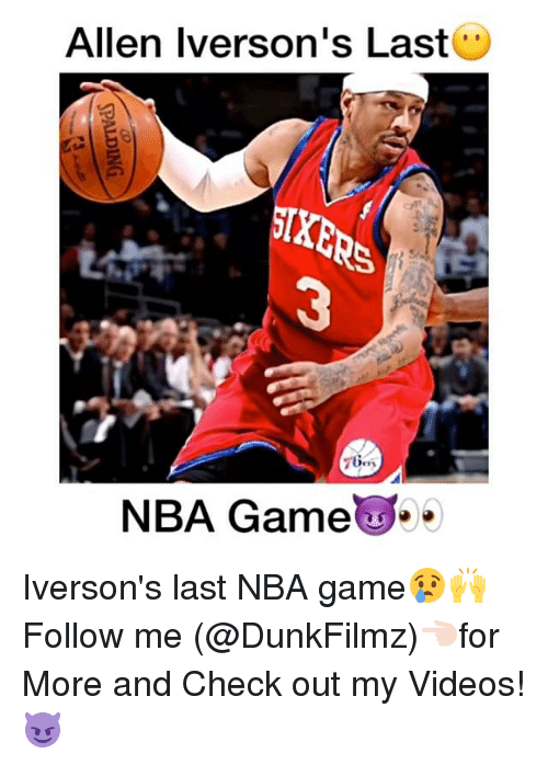 Allen Iverson, Memes, and Nba Games: Allen Iverson's Last  7 Ges  NBA Game Iverson's last NBA game😢🙌 Follow me (@DunkFilmz)👈🏻for More and Check out my Videos!😈