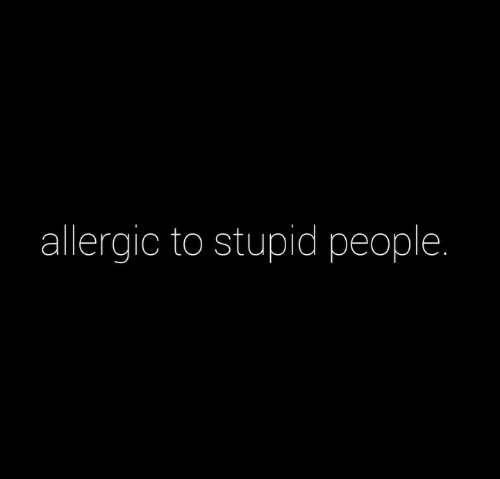 Allergic: allergic to stupid people.