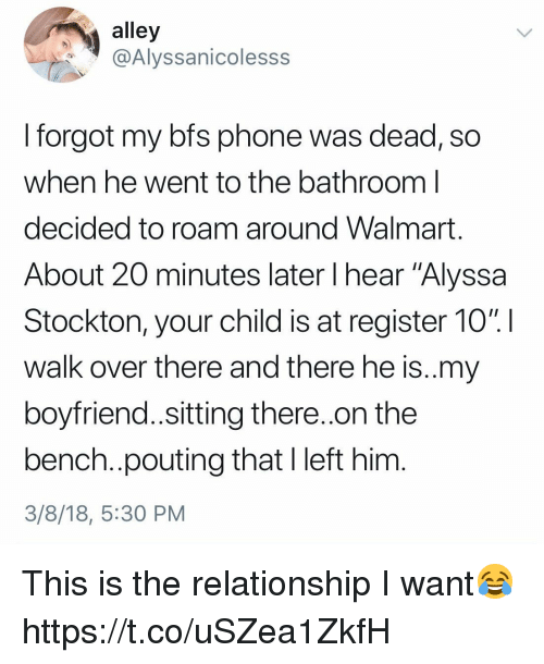 """Phone, Walmart, and Girl Memes: alley  @Alyssanicolesss  I forgot my bfs phone was dead, so  when he went to the bathroom l  decided to roam around Walmart  About 20 minutes later I hear """"Alyssa  Stockton, your child is at register 10% !  walk over there and there he is..my  boyfriend..sitting there..on the  bench..pouting that I left him  3/8/18, 5:30 PM This is the relationship I want😂 https://t.co/uSZea1ZkfH"""