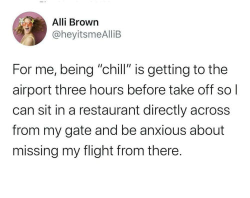 "Directly: Alli Brown  @heyitsmeAlliB  For me, being ""chill"" is getting to the  airport three hours before take off  can sit in a restaurant directly across  from my gate and be anxious about  missing my flight from there."