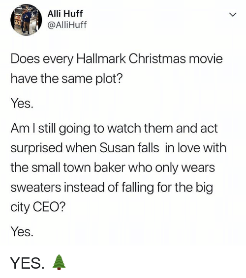 Hallmark: Alli Huff  @AlliHuff  Does every Hallmark Christmas movie  have the same plot?  Yes.  Am l still going to watch them and act  surprised when Susan falls in love with  the small town baker who only wears  sweaters instead of falling for the big  city CEO?  Yes. YES. 🌲