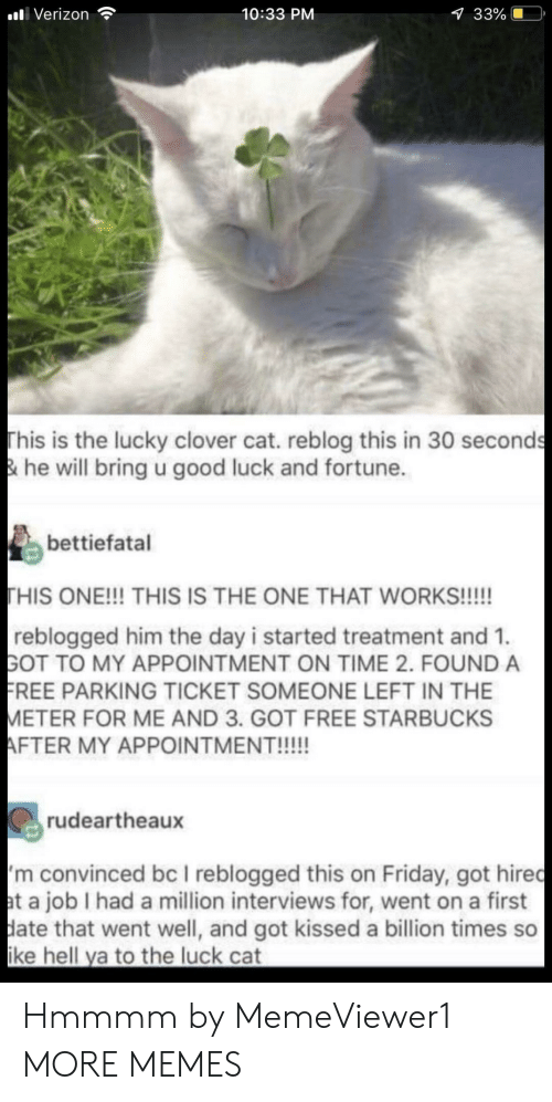 Dank, Friday, and Memes: alli Verizon  10:33 PM  33%  This is the lucky clover cat. reblog this in 30 seconds  & he will bring u good luck and fortune.  bettiefatal  HIS ONE!!! THIS IS THE ONE THAT WORKS!!!!!  reblogged him the day i started treatment and 1.  GOT TO MY APPOINTMENT ON TIME 2. FOUND A  REE PARKING TICKET SOMEONE LEFT IN THE  ETER FOR ME AND 3. GOT FREE STARBUCKS  rudeartheaux  m convinced bc I reblogged this on Friday, got hiredc  t a job I had a million interviews for, went on a first  ate that went well, and got kissed a billion times so  ke hell ya to the luck cat Hmmmm by MemeViewer1 MORE MEMES