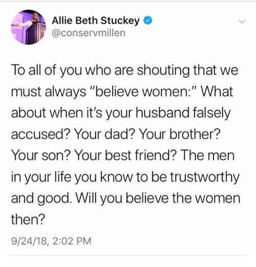 """Best Friend, Dad, and Life: Allie Beth Stuckey  @conservmillen  To all of you who are shouting that we  must always """"believe women:"""" What  about when it's your husband falsely  accused? Your dad? Your brother?  Your son? Your best friend? The men  in your life you know to be trustworthy  and good. Will you believe the women  then?  9/24/18, 2:02 PM"""
