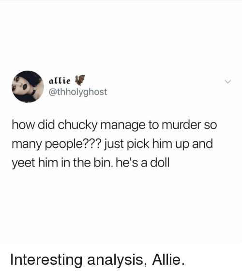 Chucky, Girl Memes, and Murder: allie  @thholyghost  how did chucky manage to murder so  many people??? just pick him up and  yeet him in the bin. he's a doll  77? i Interesting analysis, Allie.