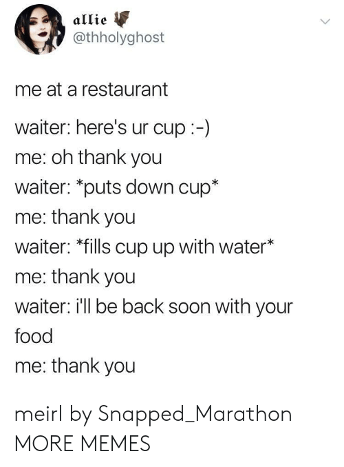 "Dank, Food, and Memes: allie  @thholyghost  me at a restaurant  waiter: here's ur cup:-)  me: oh thank you  waiter: ""puts down cup*  me: thank you  waiter: *fills cup up with water*  me: thank you  waiter i'll be back soon with your  food  me: thank you meirl by Snapped_Marathon MORE MEMES"