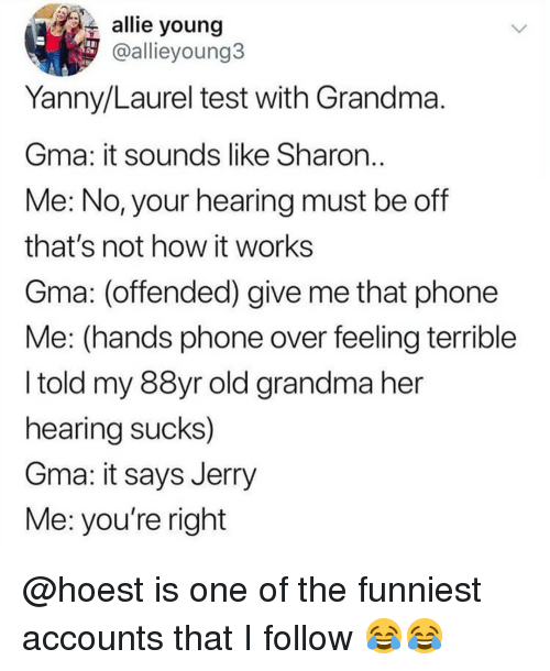 Give Me That: allie young  @allieyoung3  Yanny/Laurel test with Grandma  Gma: it sounds like Sharon  Me: No, your hearing must be off  that's not how it works  Gma: (offended) give me that phone  Me: (hands phone over feeling terrible  I told my 88yr old grandma her  hearing sucks)  Gma: it says Jerry  Me: you're right @hoest is one of the funniest accounts that I follow 😂😂