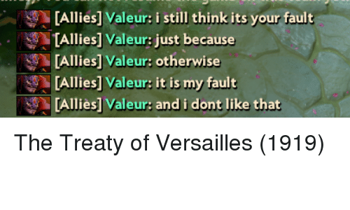 versailles: [Allies] Valeur: i still think its your fault  TAllies] Valeur: just because  [Allies] Valeur: otherwise  [Allies] Valeur: it is my fault  [Alliès] Valeur: and i dont like that The Treaty of Versailles (1919)