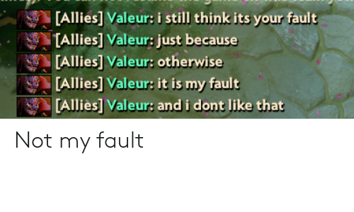 Think, Still, and Like: [Allies] Valeur: i still think its your fault  TAllies] Valeur: just because  [Allies] Valeur: otherwise  [Allies] Valeur: it is my fault  [Alliès] Valeur: and i dont like that Not my fault