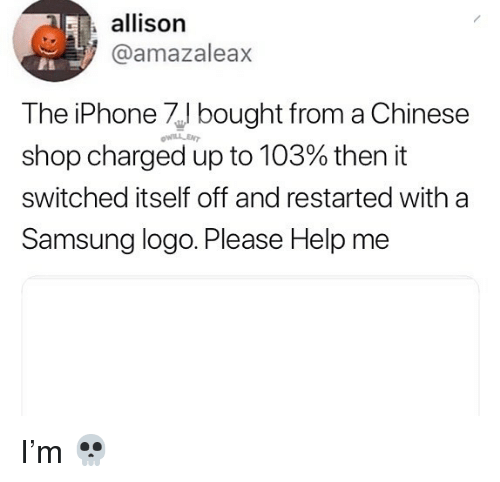 Iphone, Memes, and Chinese: allison  @amazaleax  The iPhone bought from a Chinese  shop charged up to 103% then it  switched itself off and restarted with a  Samsung logo. Please Help me  WILLLENT I'm 💀